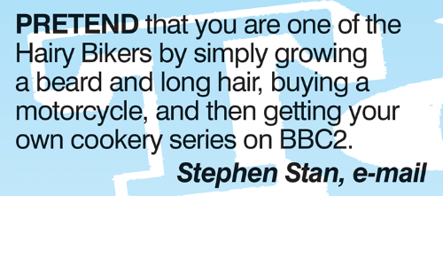 Beard, Memes, and Stan: PRETEND that you are one of the  Hairy Bikers by simply growing  a beard and long hair, buying a  motorcycle, and then getting your  own cookery series on BBC2  Stephen Stan, e-mail