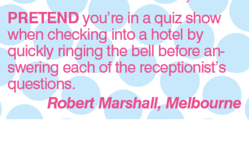 marshalls: PRETEND you're in a quiz show  when checking into a hotel by  quickly ringing the bell before an  swering each of the receptionist's  questions  Robert Marshall, Melbourne