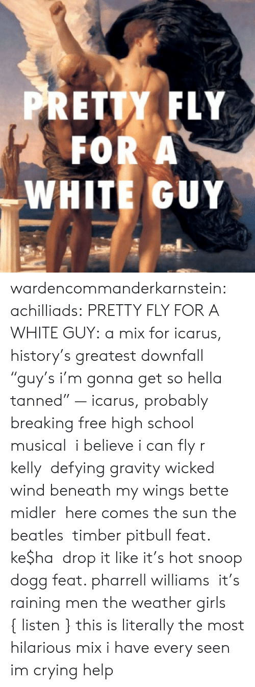 "8tracks: PRETTY FLY  FOR A  WHITE GUY wardencommanderkarnstein:  achilliads:  PRETTY FLY FOR A WHITE GUY: a mix for icarus, history's greatest downfall ""guy's i'm gonna get so hella tanned"" — icarus, probably  breaking free high school musical   i believe i can fly r kelly  defying gravity wicked  wind beneath my wings bette midler  here comes the sun the beatles  timber pitbull feat. ke$ha  drop it like it's hot snoop dogg feat. pharrell williams  it's raining men the weather girls  { listen }  this is literally the most hilarious mix i have every seen im crying help"