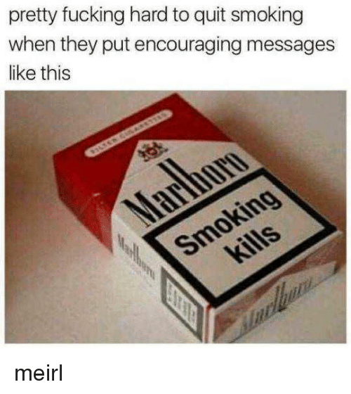 Fucking, Smoking, and MeIRL: pretty fucking hard to quit smoking  when they put encouraging messages  like this meirl