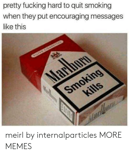 Dank, Fucking, and Memes: pretty fucking hard to quit smoking  when they put encouraging messages  like this meirl by internalparticles MORE MEMES