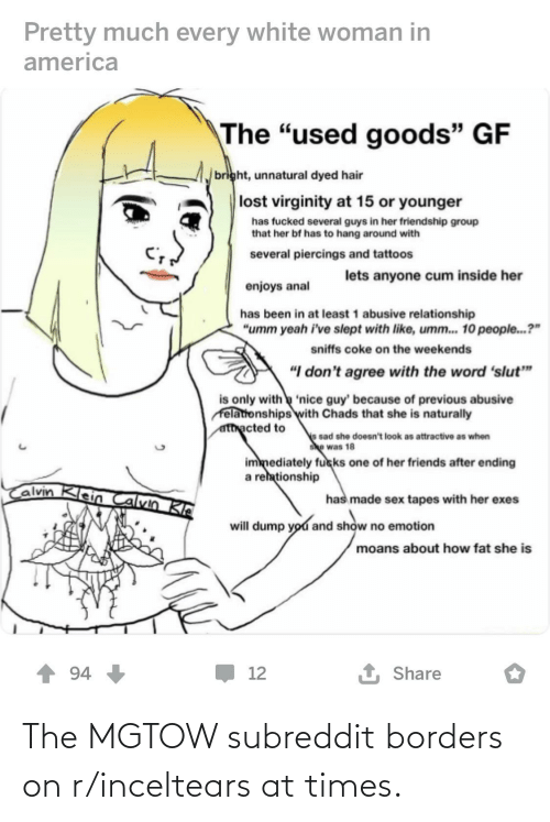 """Tapes: Pretty much every white woman in  america  The """"used goods"""" GF  bright, unnatural dyed hair  lost virginity at 15 or younger  has fucked several guys in her friendship group  that her bf has to hang around with  several piercings and tattoos  lets anyone cum inside her  enjoys anal  has been in at least 1 abusive relationship  """"umm yeah i've slept with like, umm.. 10 people.?""""  sniffs coke on the weekends  """"I don't agree with the word 'slut""""  is only with 'nice guy' because of previous abusive  felationships with Chads that she is naturally  atthacted to  e sad she doesn't look as attractive as when  she was 18  immediately fucks one of her friends after ending  a rehationship  Calvin Klein Calvin Kle  has made sex tapes with her exes  will dump you and show no emotion  moans about how fat she is  1 Share  94  12 The MGTOW subreddit borders on r/inceltears at times."""