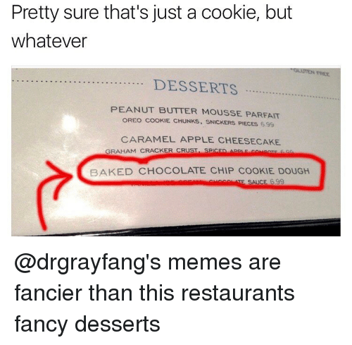 snicker: Pretty sure that's just a cookie, but  whatever  DESSERTS  PEANUT BUTTER MOUSSE PARFAIT  OREO COOKIE. CHUNKS. SNICKERS PIECES 699  CARAMEL APPLE CHEESECAKE  GRAHAM CRACKER CRUST  SPCED App F co trac  BAKED CHOCOLATE CHIP COOKIE DOUGH  SAICE 399 @drgrayfang's memes are fancier than this restaurants fancy desserts