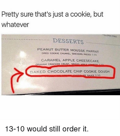 chocolate chip cookie: Pretty sure that's just a cookie, but  whatever  PEANUT BUTTER MOUSSE PARFAIT  OREO COOKIE CHUNKS. SNICKERS PIECES 6.99  CARAMEL APPLE CHEESECAKE  GRAHAM CRACKER CRUST SPICsD  BAKED CHOCOLATE CHIP COOKIE DOUGH 13-10 would still order it.