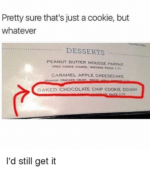 chocolate chip cookie: Pretty sure that's just a cookie, but  whatever  PEANUT BUTTER MOUSSE PARFAIT  OREO COOKIE CHUNKS. SNICKERS PIECES 699  CARAMEL APPLE CHEESECAKE  GRAHAM CRACKER CRUST SPICED ARPLE COMBos fo  BAKED CHOCOLATE CHIP COOKIE DOUGH I'd still get it