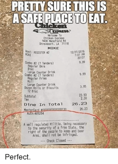 MasterCard: PRETTY SURE THISIS  A SAFE PLACE TO EAT  Welcome To  Chicken Express  9430 Mansfield Rd  Shreveport, LA 71118  MIKE  Host: REGISTER #2  MIKE  12/27/2016  7:01 PM  20137  Combo #217 Tenders)  9.99  Regular Okra  Bisc  Large Counter Drink  Combo #2 (7 Tenders)  9.99  Regular Fries  Roll  Large Counter Drink  Dozen Rolls or Biscuits  3.95  12 Bisc  Subtotal  Tax  23.93  2.30  Dine In Tota 26.23  26.23  MasterCard txxxxxxxxxxxx8130  Auth:409284  A well regulated Militia, being necessary  to the security of a free State, the  right of the people to keep and bear  Arms, shall not be infringed  - Check Closed Perfect.