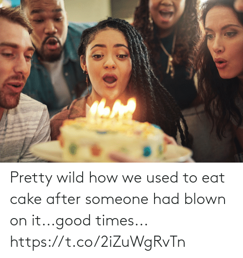 used: Pretty wild how we used to eat cake after someone had blown on it...good times... https://t.co/2iZuWgRvTn