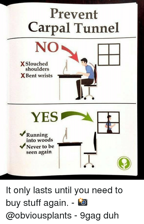 9gag, Memes, and Stuff: Prevent  Carpal Tunnel  NO  X Slouched  shoulders  X Bent wrists  『  YES  Running  into woods  VNever to be  seen again It only lasts until you need to buy stuff again. - 📸 @obviousplants - 9gag duh