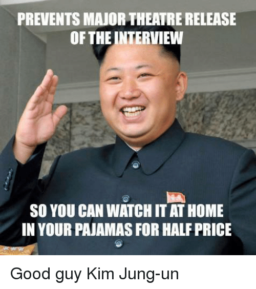 Memes, Good, and Home: PREVENTS MAJORTHEATRE RELEASE  OF THE INTERVIEW  SO YOU CAN WATCH IT AT HOME  IN YOUR PAJAMAS FOR HALFPRICE Good guy Kim Jung-un