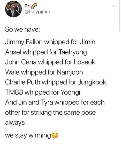Charlie, Jimmy Fallon, and John Cena: Pri  @holypjmm  So we have:  Jimmy Fallon whipped for Jimin  Ansel whipped for Taehyung  John Cena whipped for hoseok  Wale whipped for Namjoon  Charlie Puth whipped for Jungkook  TM88 whipped for Yoongi  And Jin and Tyra whipped for each  other for striking the same pose  always  we stay winning
