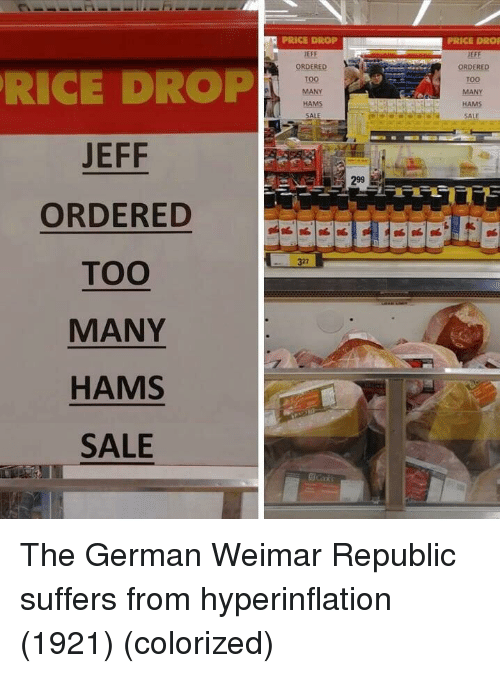 eff: PRICE DROP  EFF  ORDERED  TOO  MANY  HAMS  SALE  PRICE DROF  JEFF  ORDERED  Too  MANY  RICE DROP  JEFF  ORDERED  TOO  MANY  HAMS  SALE  SALE  299  327 The German Weimar Republic suffers from hyperinflation (1921) (colorized)