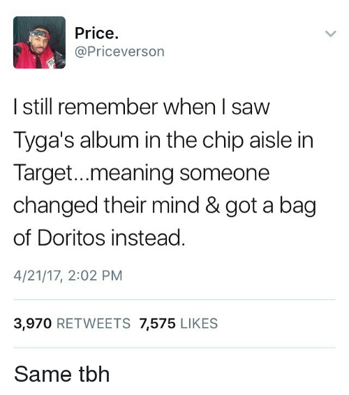 Same Tbh: Price.  @Priceverson  I still remember when I savw  Tyga's album in the chip aisle irn  Target...meaning someone  changed their mind & got a bag  of Doritos instead  4/21/17, 2:02 PM  3,970 RETWEETS 7,575 LIKES Same tbh
