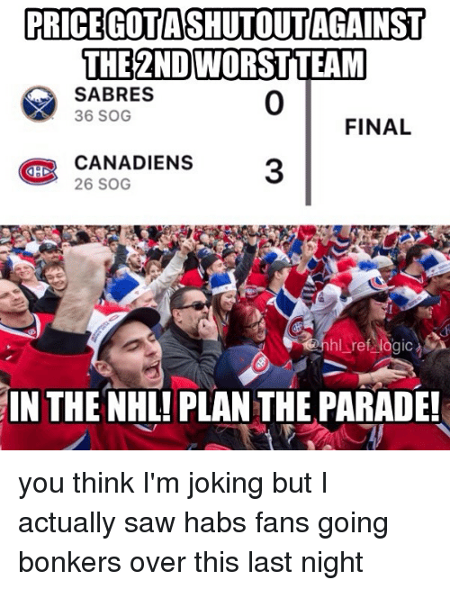 habs: PRICEGOTASHUTOUT AGAINST  THE 2NDWORSTTEAM  SABRES  36 SOG  0  FINAL  CANADIENS3  BI  26 SOG  hl ref logic  IN THE NHL! PLAN THE PARADE! you think I'm joking but I actually saw habs fans going bonkers over this last night