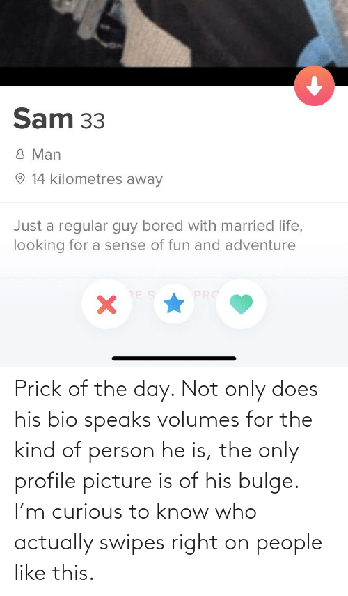 volumes: Prick of the day. Not only does his bio speaks volumes for the kind of person he is, the only profile picture is of his bulge. I'm curious to know who actually swipes right on people like this.