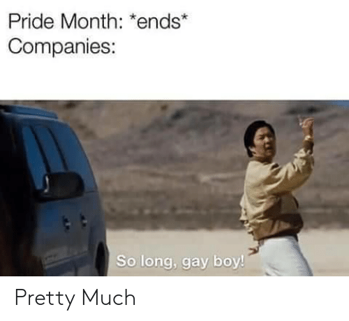 pride month: Pride Month: *ends*  Companies:  So long, gay boy! Pretty Much