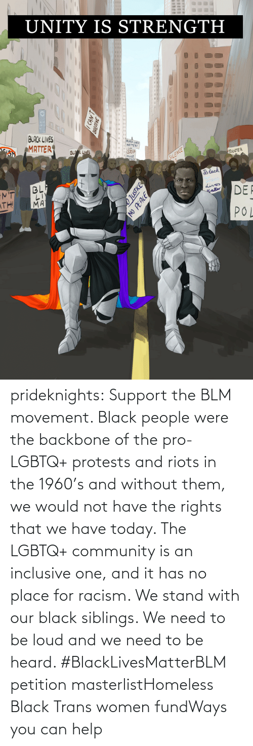 Women: prideknights:  Support the BLM movement. Black people were the backbone of the pro-LGBTQ+ protests and riots in the 1960's and without them, we would not have the rights that we have today. The LGBTQ+ community is an inclusive one, and it has no place for racism. We stand with our black siblings. We need to be loud and we need to be heard. #BlackLivesMatterBLM petition masterlistHomeless Black Trans women fundWays you can help
