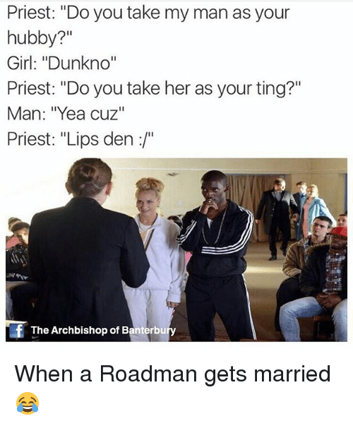 """hubby: Priest: """"Do you take my man as your  hubby?""""  Girl: """"Dunkno""""  Priest: """"Do you take her as your ting?""""  Man: """"Yea cuz""""  Priest: """"Lips den :/""""  Si  The Archbishop of Banterbu When a Roadman gets married😂"""