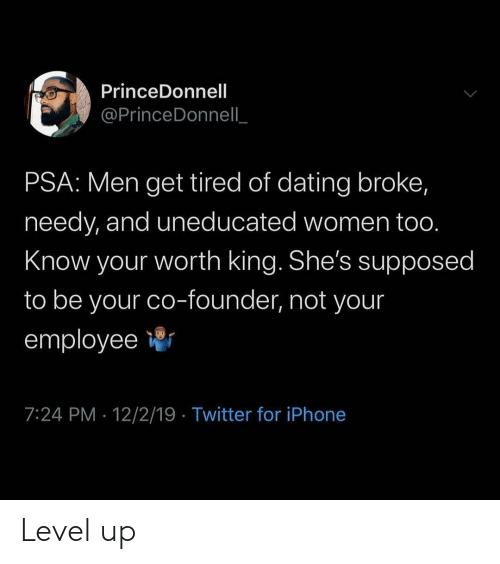 Dating, Iphone, and Twitter: PrinceDonnell  @PrinceDonnell  PSA: Men get tired of dating broke,  needy, and uneducated women too.  Know your worth king. She's supposed  to be your co-founder, not your  employee  7:24 PM 12/2/19 Twitter for iPhone Level up