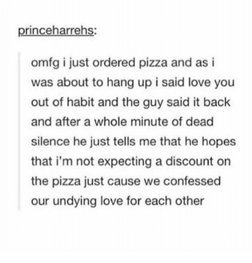 Habited: princeharrehs:  omfg i just ordered pizza and as i  was about to hang up i said love you  out of habit and the guy said it back  and after a whole minute of dead  silence he just tells me that he hopes  that i'm not expecting a discount on  the pizza just cause we confessed  our undying love for each other