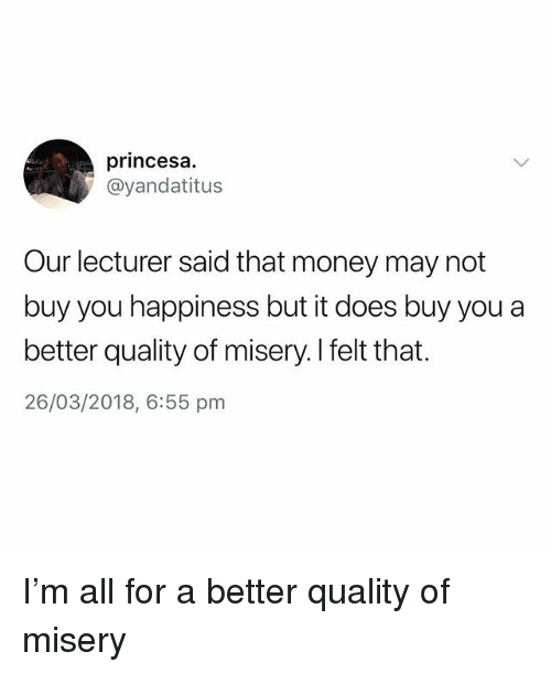 princesa: princesa.  @yandatitus  Our lecturer said that money may not  buy you happiness but it does buy you a  better quality of misery. I felt that.  26/03/2018, 6:55 pm I'm all for a better quality of misery