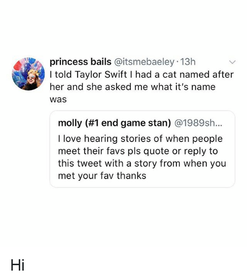 Love, Memes, and Molly: princess bails @itsmebaeley 13h  I told Taylor Swift I had a cat named after  her and she asked me what it's name  Was  molly (#1 end game stan) @1989sh..  I love hearing stories of when people  meet their favs pls quote or reply to  this tweet with a story from when you  met your fav thanks Hi