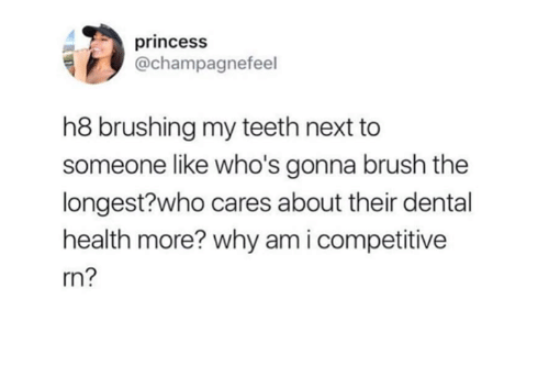 Competitive: princesS  @champagnefeel  h8 brushing my teeth next to  someone like who's gonna brush the  longest?who cares about their dental  health more? why am i competitive  rn?