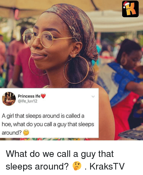 Hoe, Memes, and Girl: Princess Ife  @ife luv12  A girl that sleeps around is calleda  hoe, what do you call a guy that sleeps  around? What do we call a guy that sleeps around? 🤔 . KraksTV