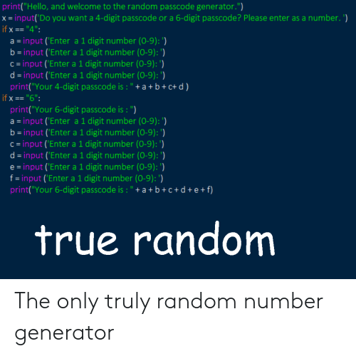 """generator: print""""Hello, and welcome to the random passcode generator."""")  x- input(Do you want a 4-digit passcode or a 6-digit passcode? Please enter as a number. )  if x-""""4"""":  a input ('Enter a 1 digit number (0-9):  b input 'Enter a 1 digit number (0-9): ')  c-input ('Enter a 1 digit number (0-9): )  d-input ('Enter a 1 digit number (0-9):)  print(""""Your 4-digit passcode is: """"+a+ b+c+d)  ifx""""6""""  print(""""Your 6-digit passcode is : """")  a- input ('Enter a 1 digit number (0-9): ')  b-input ('Enter a 1 digit number (0-9):  c- input ('Enter a 1 digit number (0-9): )  d- input ('Enter a 1 digit number (0-9): )  e -input ('Enter a 1 digit number (0-9):)  f-input ('Enter a 1 digit number (0-9):)  print(""""Your 6-digit passcode is:""""+a+b+c+d+e+f)  true random The only truly random number generator"""