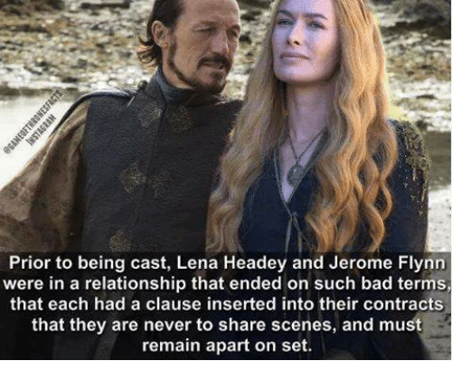 Lena Headey: Prior to being cast, Lena Headey and Jerome Flynn  were in a relationship that ended on such bad terms,  that each had a clause inserted into their contracts  that they are never to share scenes, and must  remain apart on set.