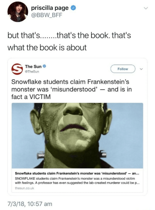 Bbw, Monster, and Book: priscilla page  @BBW _BFF  what the book is about  The Sun  @TheSun  Followv  Snowflake students claim Frankenstein's  monster was 'misunderstood' - and is in  fact a VICTIM  Snowflake students claim Frankenstein's monster was 'misunderstood'-an...  SNOWFLAKE students claim Frankenstein's monster was a misunderstood victim  with feelings. A professor has even suggested the lab-created murderer could be p.  thesun.co.uk  7/3/18, 10:57 am