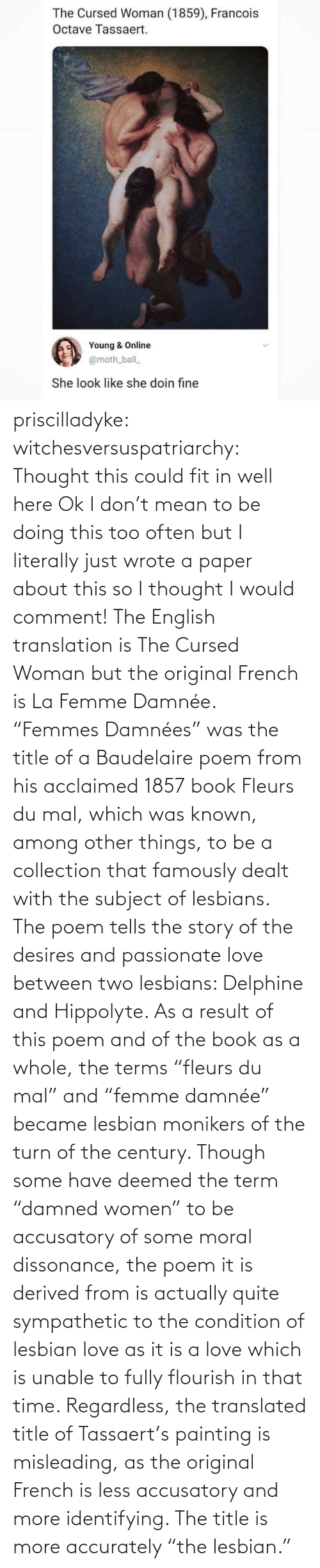 "Women: priscilladyke:  witchesversuspatriarchy: Thought this could fit in well here   Ok I don't mean to be doing this too often but I literally just wrote a paper about this so I thought I would comment! The English translation is The Cursed Woman but the original French is La Femme Damnée. ""Femmes Damnées"" was the title of a Baudelaire poem from his acclaimed 1857 book Fleurs du mal, which was known, among other things, to be a collection that famously dealt with the subject of lesbians. The poem tells the story of the desires and passionate love between two lesbians:  Delphine and Hippolyte. As a result of this poem and of the book as a whole, the terms ""fleurs du mal"" and ""femme damnée"" became lesbian monikers of the turn of the century. Though some have deemed the term ""damned women"" to be accusatory of some moral dissonance, the poem it is derived from is actually quite sympathetic to the condition of lesbian love as it is a love which is unable to fully flourish in that time. Regardless, the translated title of Tassaert's painting is misleading, as the original French is less accusatory and more identifying. The title is more accurately ""the lesbian."""