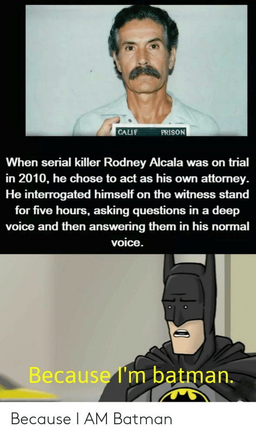 Batman, Prison, and Serial: PRISON  CALIF  When serial killer Rodney Alcala was on trial  in 2010, he chose to act as his own attorney  He interrogated himself on the witness stand  for five hours, asking questions in a deep  voice and then answering them in his normal  voice.  Because I'm batman. Because I AM Batman