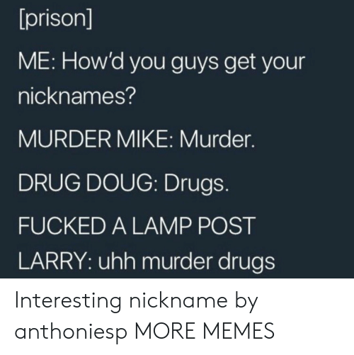 Dank, Doug, and Drugs: [prison]  ME: How'd you guys get your  nicknames?  MURDER MIKE: Murder.  DRUG DOUG: Drugs.  FUCKED A LAMP POST  LARRY: uhh murder drugs Interesting nickname by anthoniesp MORE MEMES