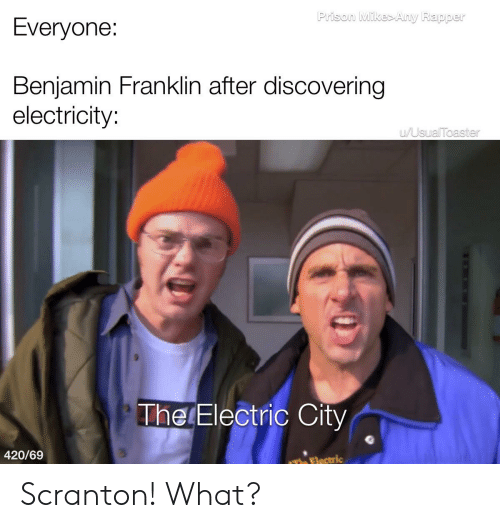 Benjamin Franklin, Reddit, and Prison: Prison Mike>Any Rapper  Everyone:  Benjamin Franklin after discovering  electricity:  WUsualToaster  The Electric City  420/69  The Electric Scranton! What?