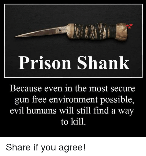 shank: Prison Shank  Because even in the most secure  gun free environment possible,  evil humans will still find a way  to kill. Share if you agree!