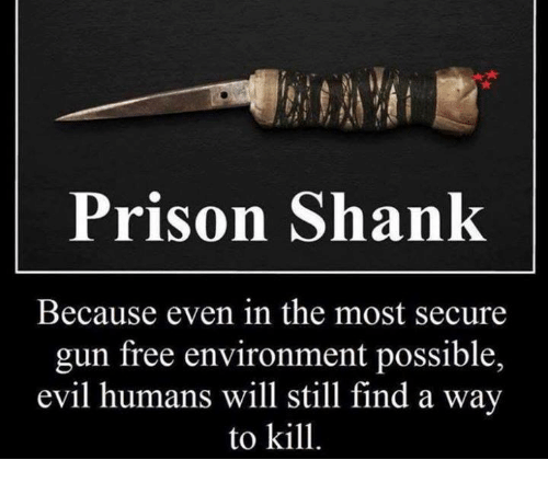 shank: Prison Shank  Because even in the most secure  gun free environment possible,  evil humans will still find a way  to kill.
