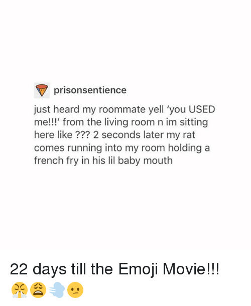 The Emojis: prisonsentience  just heard my roommate yell 'you USED  e!!!' from the living room n im sitting  here like ??? 2 seconds later my rat  comes running into my room holdinga  french fry in his lil baby mouth 22 days till the Emoji Movie!!! 😤😩💨😕