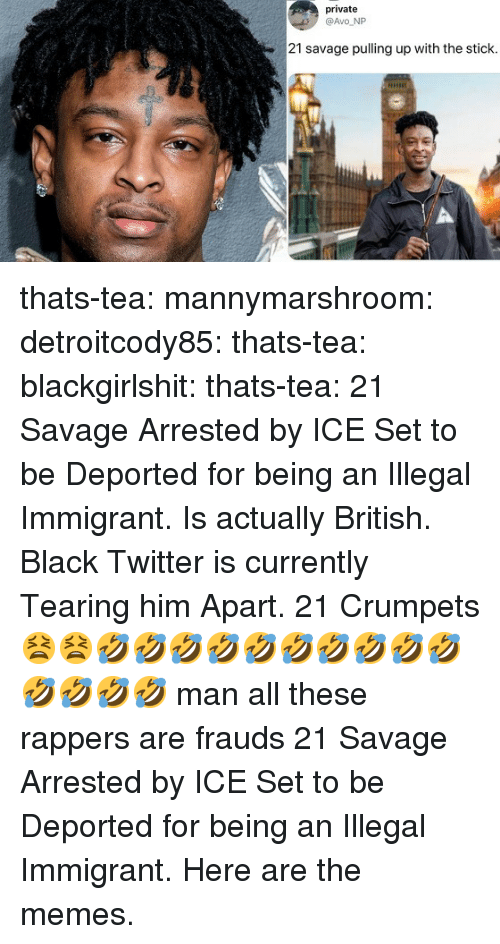 Illegal Immigrant: private  @Avo NP  21 savage pulling up with the stick thats-tea:  mannymarshroom:  detroitcody85:  thats-tea:  blackgirlshit:  thats-tea:    21 Savage Arrested by ICE  Set to be Deported for being an Illegal Immigrant. Is actually British. Black Twitter is currently Tearing him Apart.    21 Crumpets    😫😫🤣🤣🤣🤣🤣🤣🤣🤣🤣🤣🤣🤣🤣🤣 man all these rappers are frauds    21 Savage Arrested by ICE  Set to be Deported for being an Illegal Immigrant. Here are the memes.