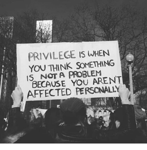 Not A Problem: PRIVILEGE IS WHEN  YOU THINK SOMETHING  IS NOT A PROBLEM  BECAUSE YOU ARENT  AFFECTED PERSONALLY