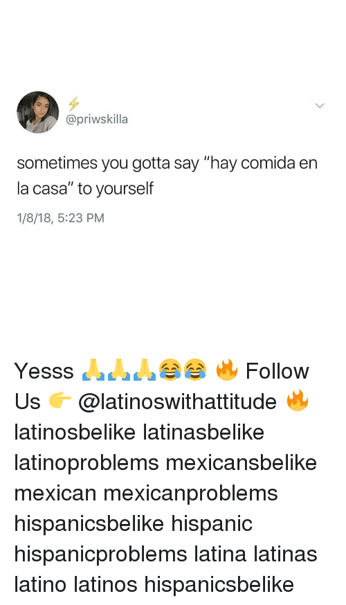 "Latinos, Memes, and Mexican: @priwskilla  sometimes you gotta say ""hay comida en  la casa"" to yourself  1/8/18, 5:23 PM Yesss 🙏🙏🙏😂😂 🔥 Follow Us 👉 @latinoswithattitude 🔥 latinosbelike latinasbelike latinoproblems mexicansbelike mexican mexicanproblems hispanicsbelike hispanic hispanicproblems latina latinas latino latinos hispanicsbelike"