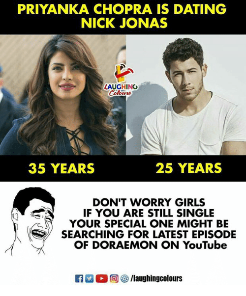 Dating, Girls, and youtube.com: PRIYANKA CHOPRA IS DATING  NICK JONAS  LAUGHING  35 YEARS  25 YEARS  DON'T WORRY GIRLS  IF YOU ARE STILL SINGLE  YOUR SPECIAL ONE MIGHT BE  SEARCHING FOR LATEST EPISODE  OF DORAEMON ON YouTube