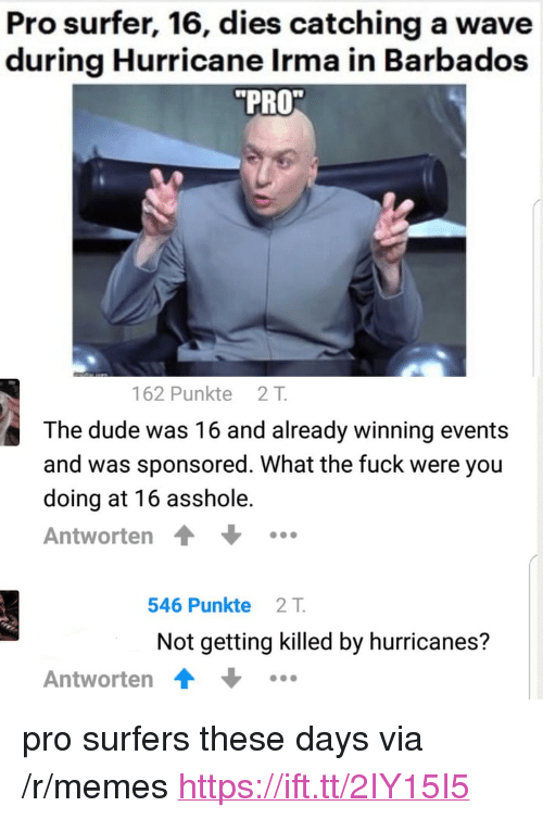 """Irmã: Pro surfer, 16, dies catching a wave  during Hurricane Irma in Barbados  PRO  162 Punkte 21T  The dude was 16 and already winning events  and was sponsored. What the fuck were you  doing at 16 asshole.  Antworten  546 Punkte 2T  Not getting killed by hurricanes?  Antworten <p>pro surfers these days via /r/memes <a href=""""https://ift.tt/2IY15I5"""">https://ift.tt/2IY15I5</a></p>"""