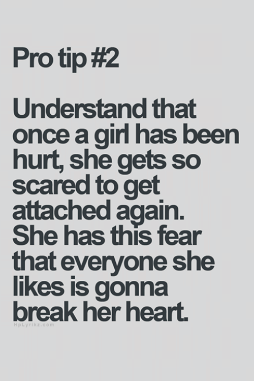 Understandment: Pro tip#2  Understand that  once a girl has been  hurt, she gets so  scared to get  attached again.  She has this fear  that everyone she  likes is gonna  break her heart.