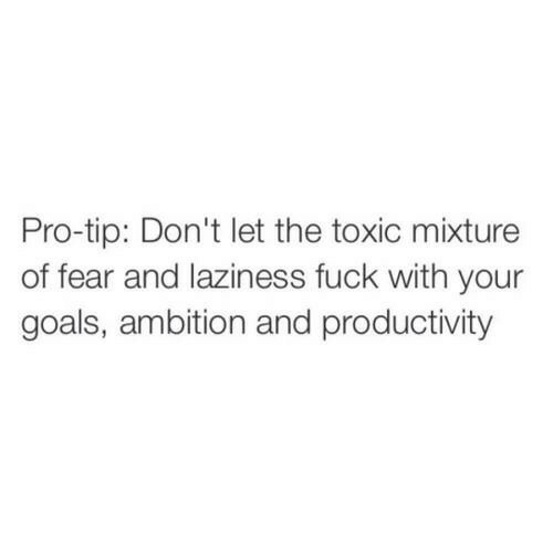 Pro Tip: Pro-tip: Don't let the toxic mixture  of fear and laziness fuck with your  goals, ambition and productivity