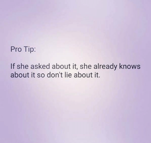 Pro Tip: Pro Tip:  If she asked about it, she already knows  about it so don't lie about it.