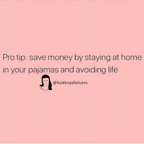 staying at home: Pro tip: save money by staying at home  in your pajamas and avoiding life  @fuckboysfailures