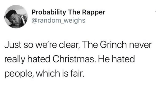 Christmas, The Grinch, and Never: Probability The Rapper  @random_ weighs  Just so we're clear, The Grinch never  really hated Christmas. He hated  people, which is fair.