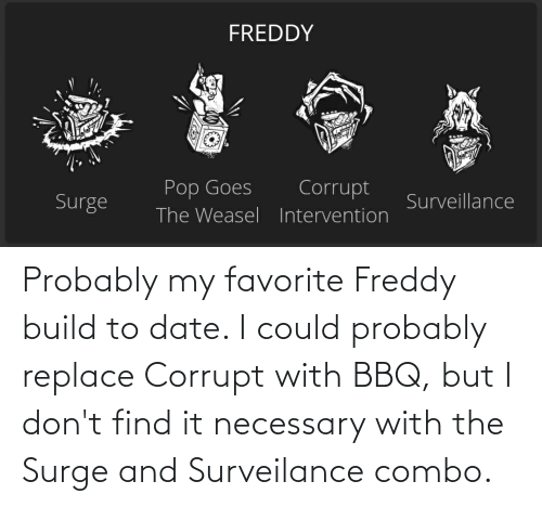 Corrupt: Probably my favorite Freddy build to date. I could probably replace Corrupt with BBQ, but I don't find it necessary with the Surge and Surveilance combo.