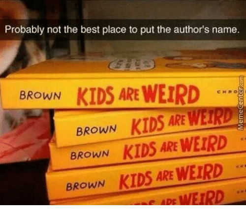 Weird, Best, and Kids: Probably not the best place to put the author's name  KIDS ARE WEIRD  BROWN  CHRO  BROWN KIDS ARE WEIRD  BROWN KIDS ARE WEIRD  KIDS ARE WEIRD  WEIRD  BROWN  APE