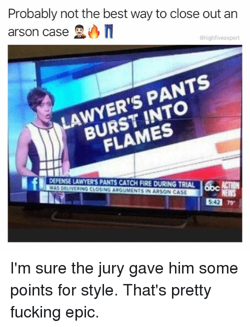 Epicly: Probably not the best way to close out arn  arson case  @highfiveexpert  LAWYER'S PANTS  BURST INTO  FLAMES  DEFENSE LAWYER'S PANTS CATCH FIRE DURING TRIAL ACTION  WAS DELIVERING CLOSING ARGUMENTS IN ARSON CASE  542 79  5:42 I'm sure the jury gave him some points for style. That's pretty fucking epic.
